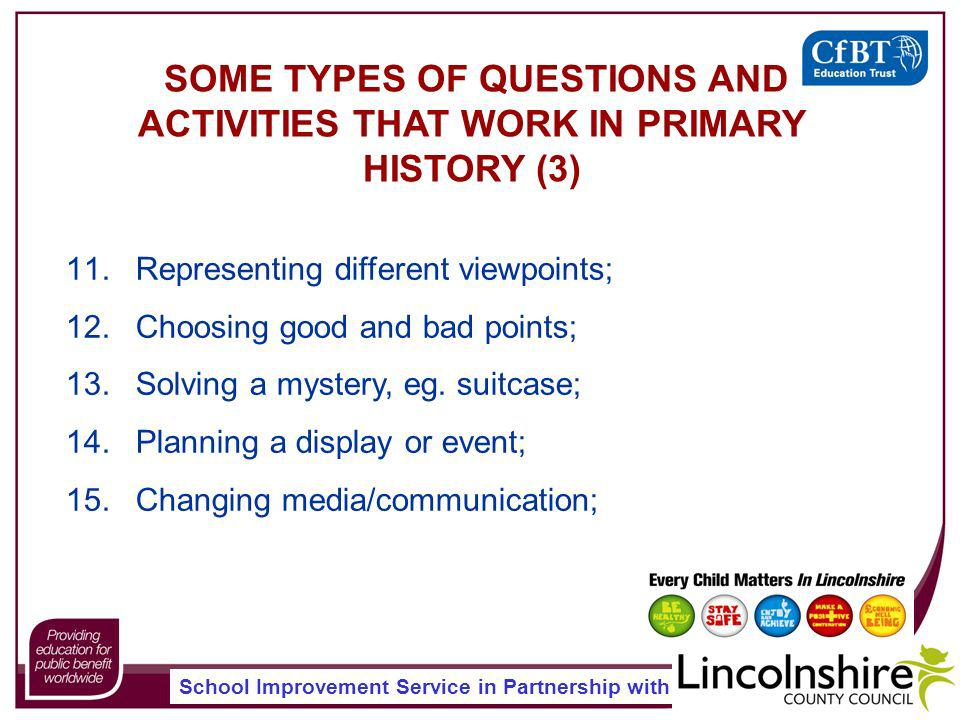 School Improvement Service in Partnership with SOME TYPES OF QUESTIONS AND ACTIVITIES THAT WORK IN PRIMARY HISTORY (3) 11.Representing different viewpoints; 12.Choosing good and bad points; 13.Solving a mystery, eg.