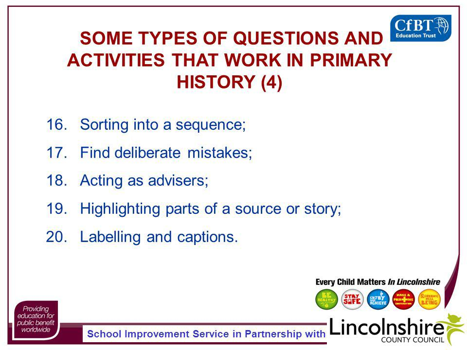 School Improvement Service in Partnership with SOME TYPES OF QUESTIONS AND ACTIVITIES THAT WORK IN PRIMARY HISTORY (4) 16.Sorting into a sequence; 17.Find deliberate mistakes; 18.Acting as advisers; 19.Highlighting parts of a source or story; 20.Labelling and captions.
