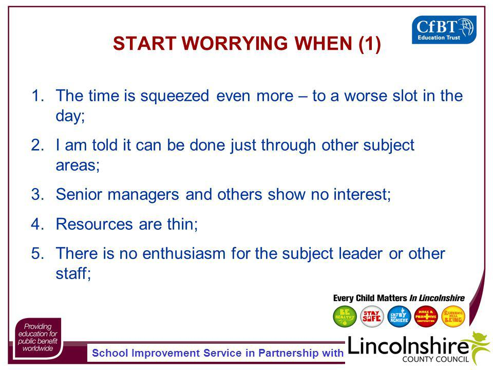 School Improvement Service in Partnership with START WORRYING WHEN (1) 1.The time is squeezed even more – to a worse slot in the day; 2.I am told it can be done just through other subject areas; 3.Senior managers and others show no interest; 4.Resources are thin; 5.There is no enthusiasm for the subject leader or other staff;
