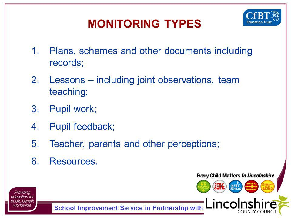 School Improvement Service in Partnership with MONITORING TYPES 1.Plans, schemes and other documents including records; 2.Lessons – including joint observations, team teaching; 3.Pupil work; 4.Pupil feedback; 5.Teacher, parents and other perceptions; 6.Resources.