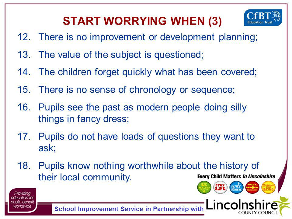 School Improvement Service in Partnership with START WORRYING WHEN (3) 12.There is no improvement or development planning; 13.The value of the subject is questioned; 14.The children forget quickly what has been covered; 15.There is no sense of chronology or sequence; 16.Pupils see the past as modern people doing silly things in fancy dress; 17.Pupils do not have loads of questions they want to ask; 18.Pupils know nothing worthwhile about the history of their local community.
