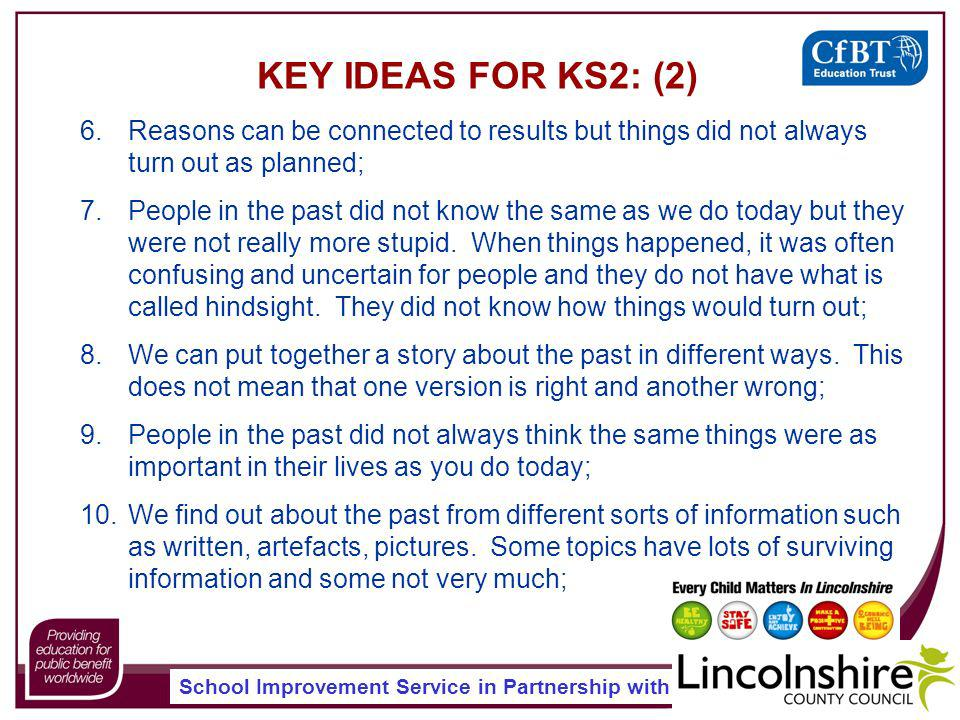 School Improvement Service in Partnership with KEY IDEAS FOR KS2: (2) 6.Reasons can be connected to results but things did not always turn out as planned; 7.People in the past did not know the same as we do today but they were not really more stupid.
