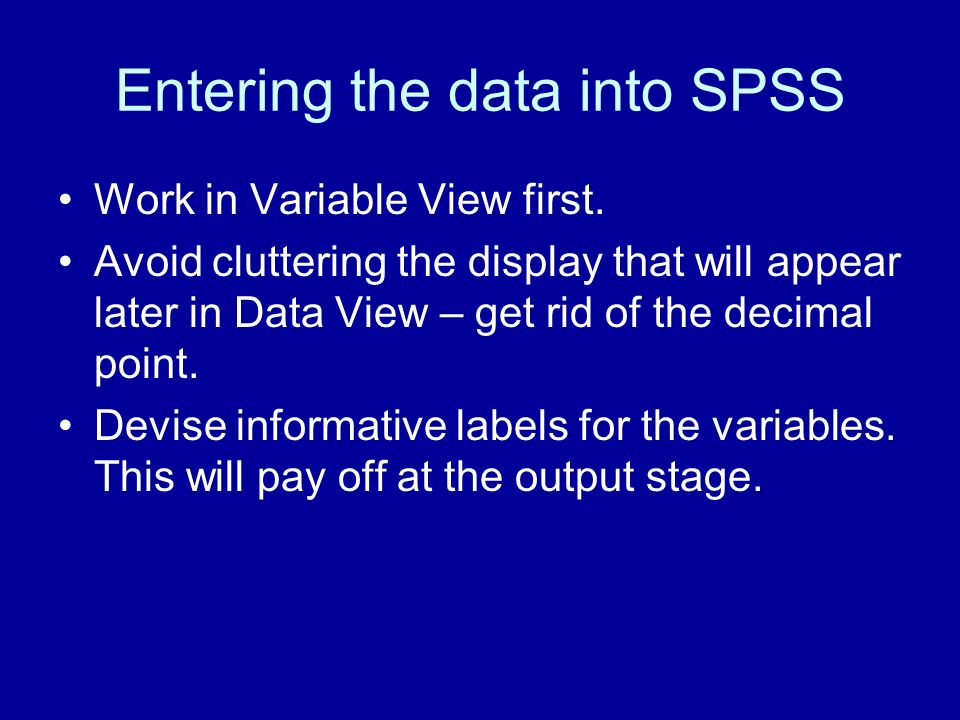 Entering the data into SPSS Work in Variable View first. Avoid cluttering the display that will appear later in Data View – get rid of the decimal poi