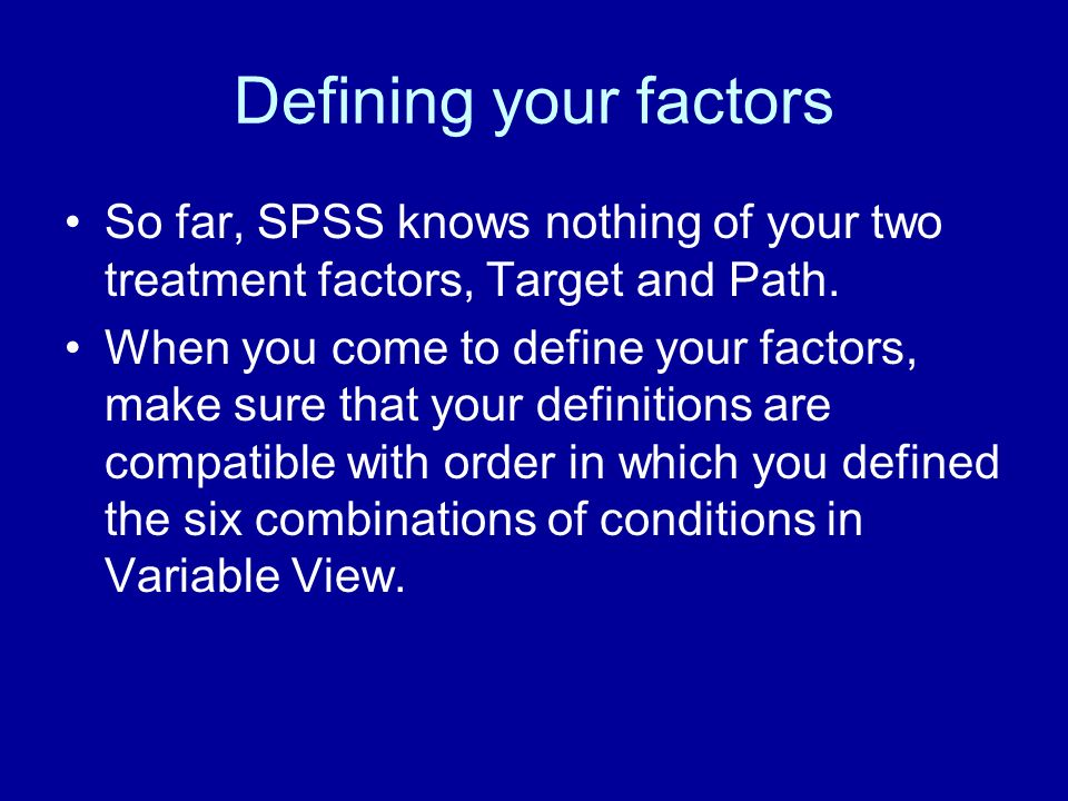 Defining your factors So far, SPSS knows nothing of your two treatment factors, Target and Path. When you come to define your factors, make sure that