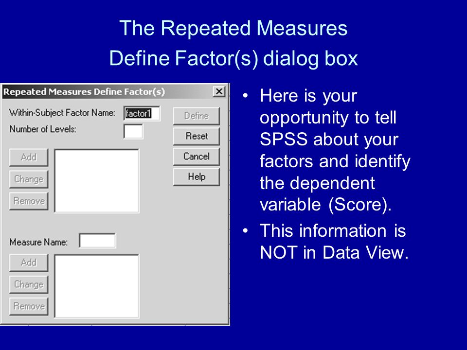 The Repeated Measures Define Factor(s) dialog box Here is your opportunity to tell SPSS about your factors and identify the dependent variable (Score).