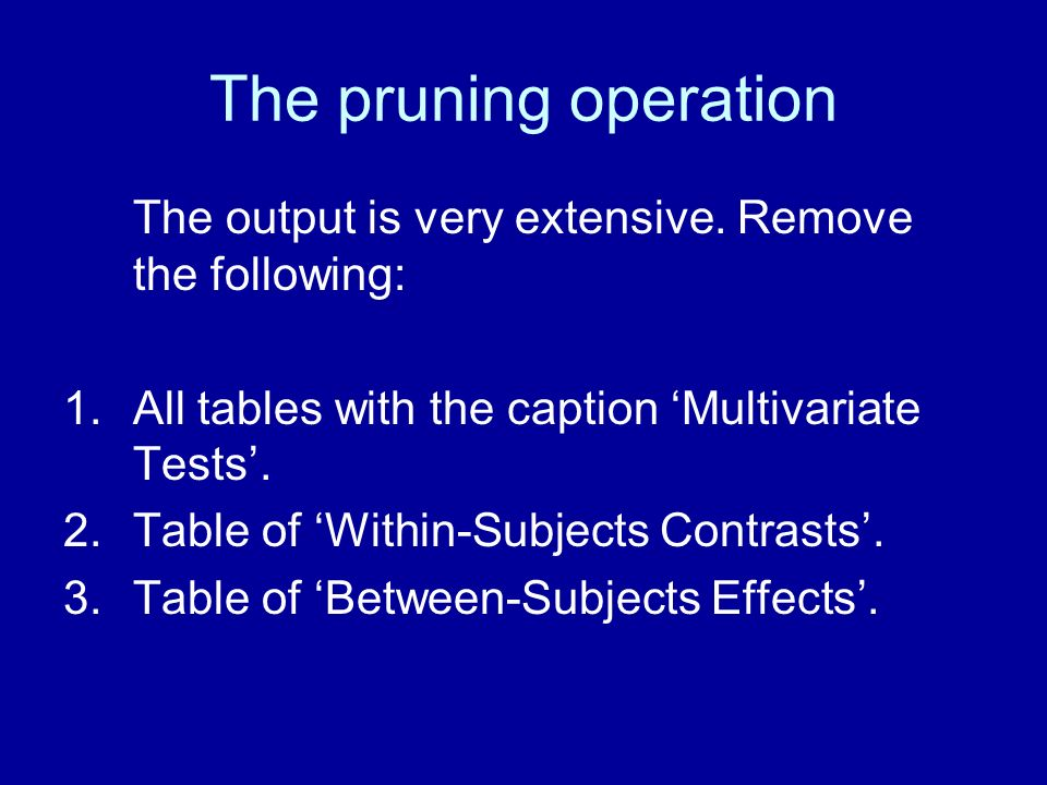 The pruning operation The output is very extensive. Remove the following: 1.All tables with the caption Multivariate Tests. 2.Table of Within-Subjects