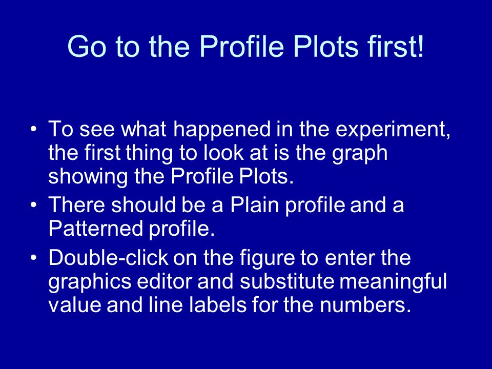 Go to the Profile Plots first! To see what happened in the experiment, the first thing to look at is the graph showing the Profile Plots. There should