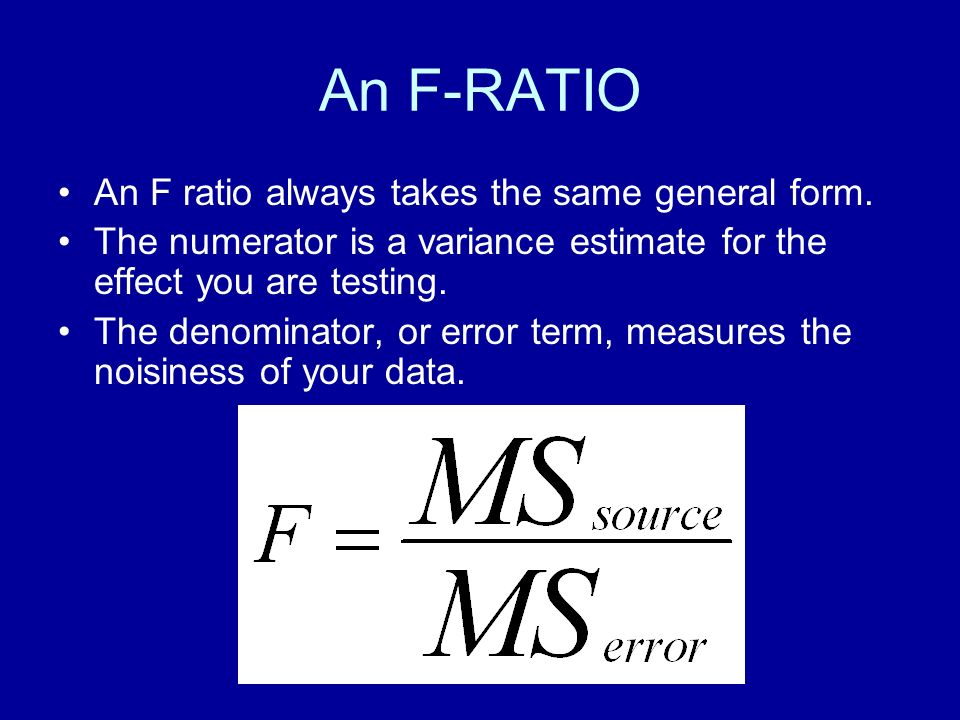An F-RATIO An F ratio always takes the same general form. The numerator is a variance estimate for the effect you are testing. The denominator, or err