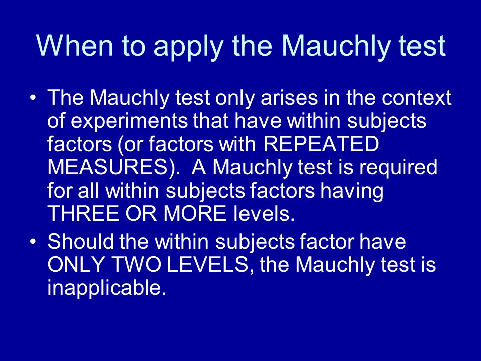 When to apply the Mauchly test The Mauchly test only arises in the context of experiments that have within subjects factors (or factors with REPEATED MEASURES).