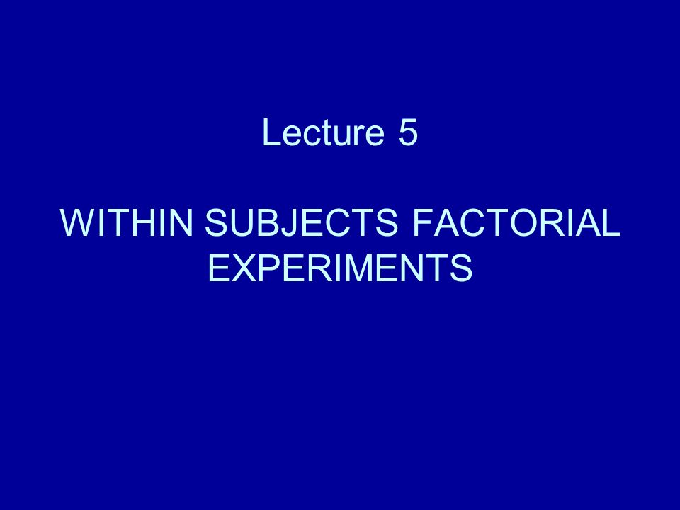 Lecture 5 WITHIN SUBJECTS FACTORIAL EXPERIMENTS