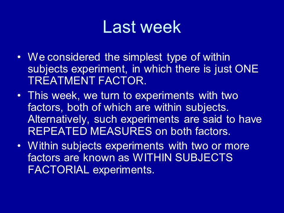 Last week We considered the simplest type of within subjects experiment, in which there is just ONE TREATMENT FACTOR. This week, we turn to experiment