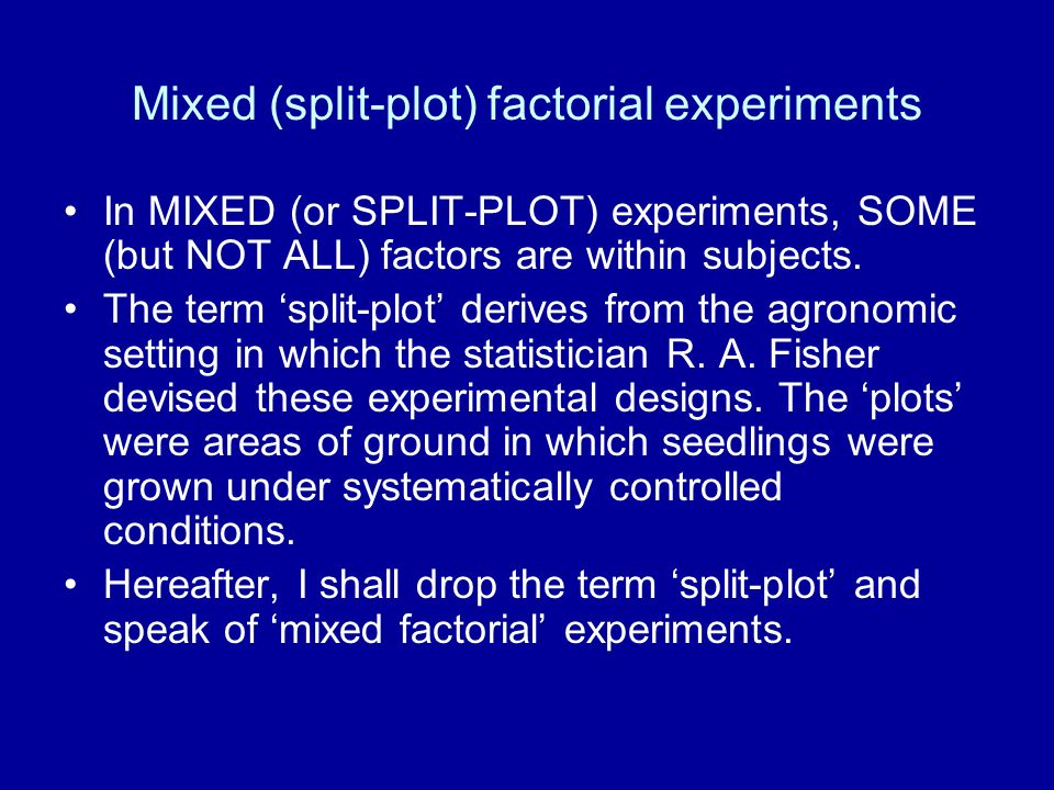 Mixed (split-plot) factorial experiments In MIXED (or SPLIT-PLOT) experiments, SOME (but NOT ALL) factors are within subjects. The term split-plot der
