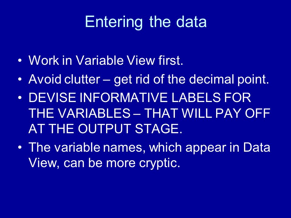 Entering the data Work in Variable View first. Avoid clutter – get rid of the decimal point. DEVISE INFORMATIVE LABELS FOR THE VARIABLES – THAT WILL P