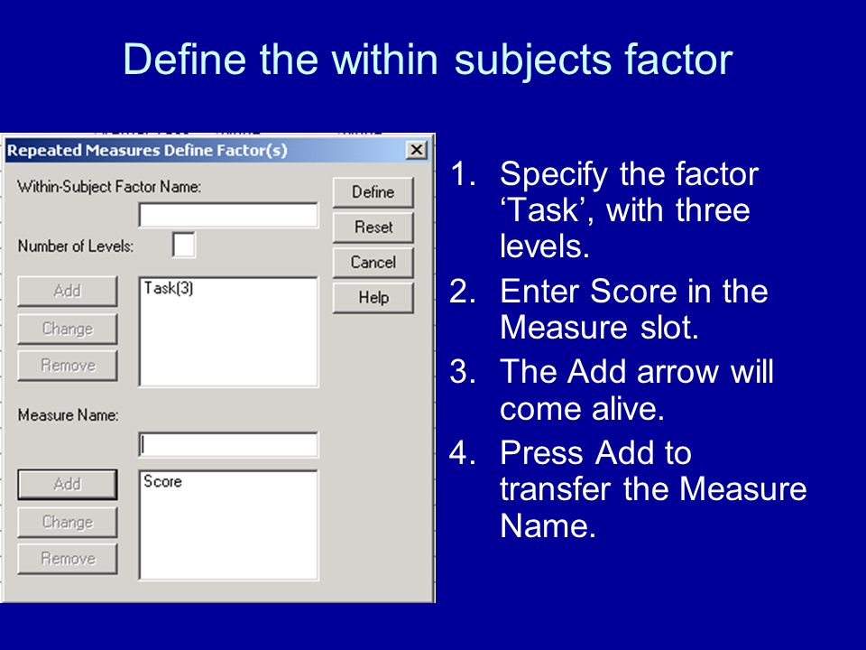 Define the within subjects factor 1.Specify the factor Task, with three levels. 2.Enter Score in the Measure slot. 3.The Add arrow will come alive. 4.