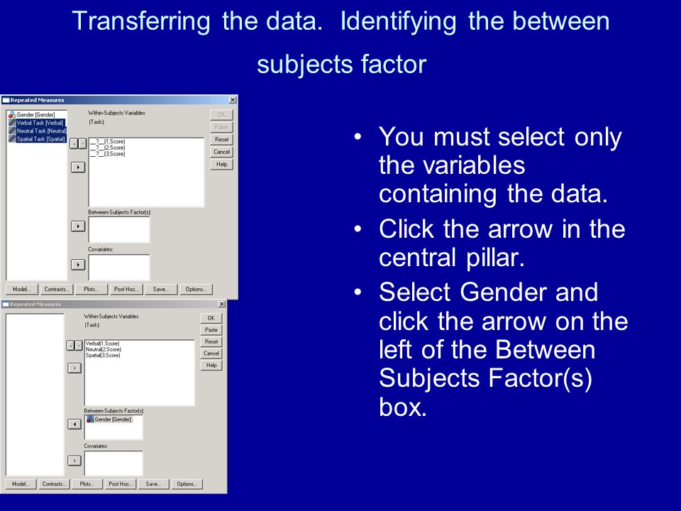 Transferring the data. Identifying the between subjects factor You must select only the variables containing the data. Click the arrow in the central