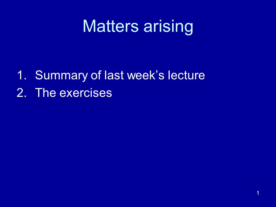 1 Matters arising 1.Summary of last weeks lecture 2.The exercises
