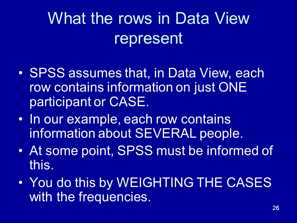 26 What the rows in Data View represent SPSS assumes that, in Data View, each row contains information on just ONE participant or CASE. In our example