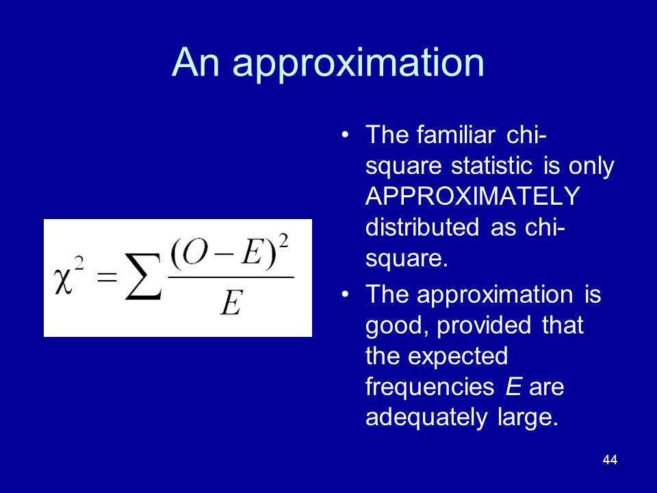 44 An approximation The familiar chi- square statistic is only APPROXIMATELY distributed as chi- square. The approximation is good, provided that the