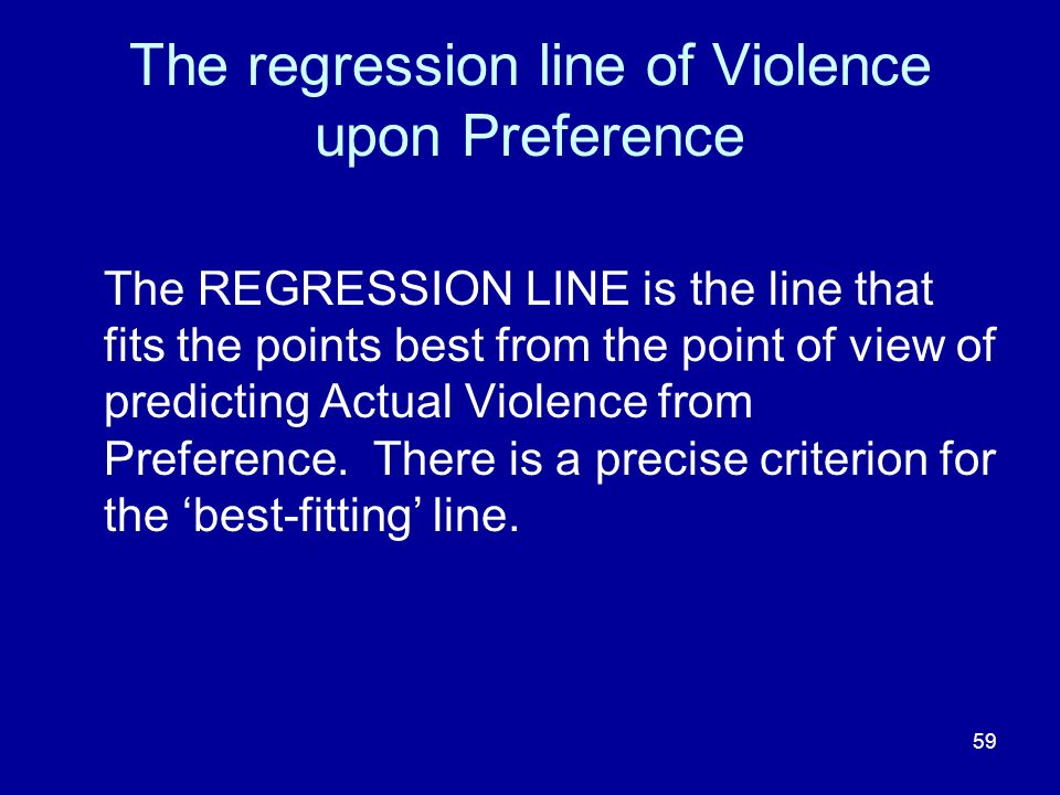 59 The regression line of Violence upon Preference The REGRESSION LINE is the line that fits the points best from the point of view of predicting Actu