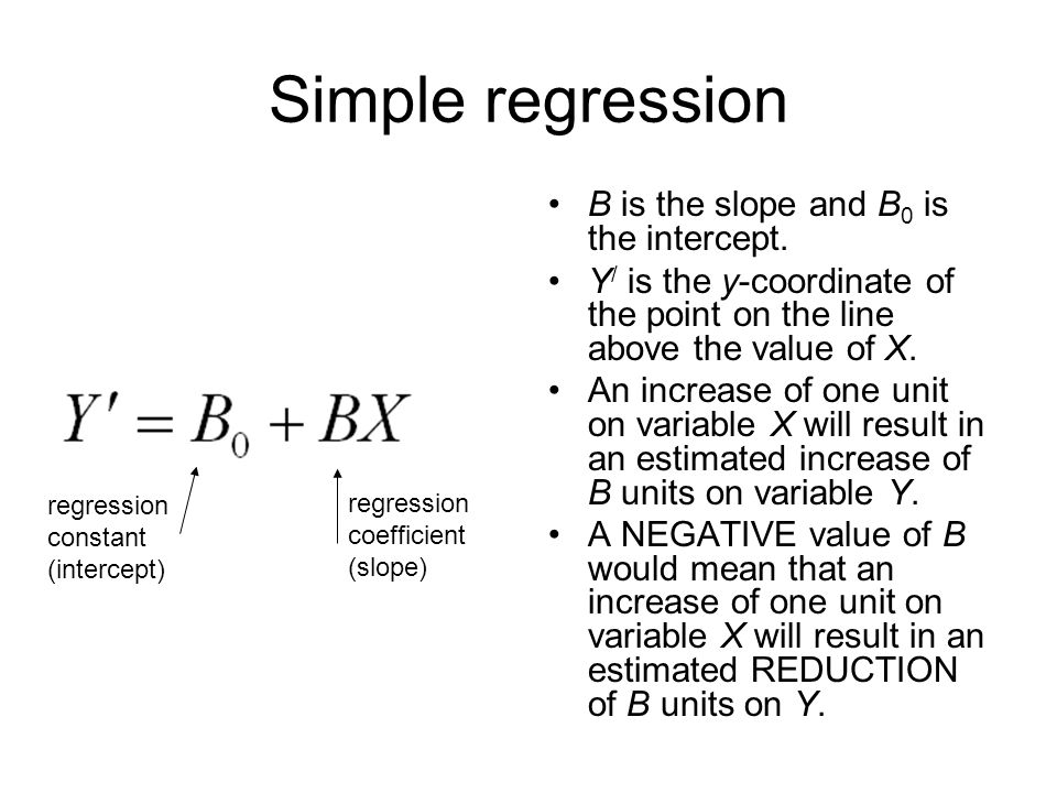66 Simple regression B is the slope and B 0 is the intercept. Y / is the y-coordinate of the point on the line above the value of X. An increase of on