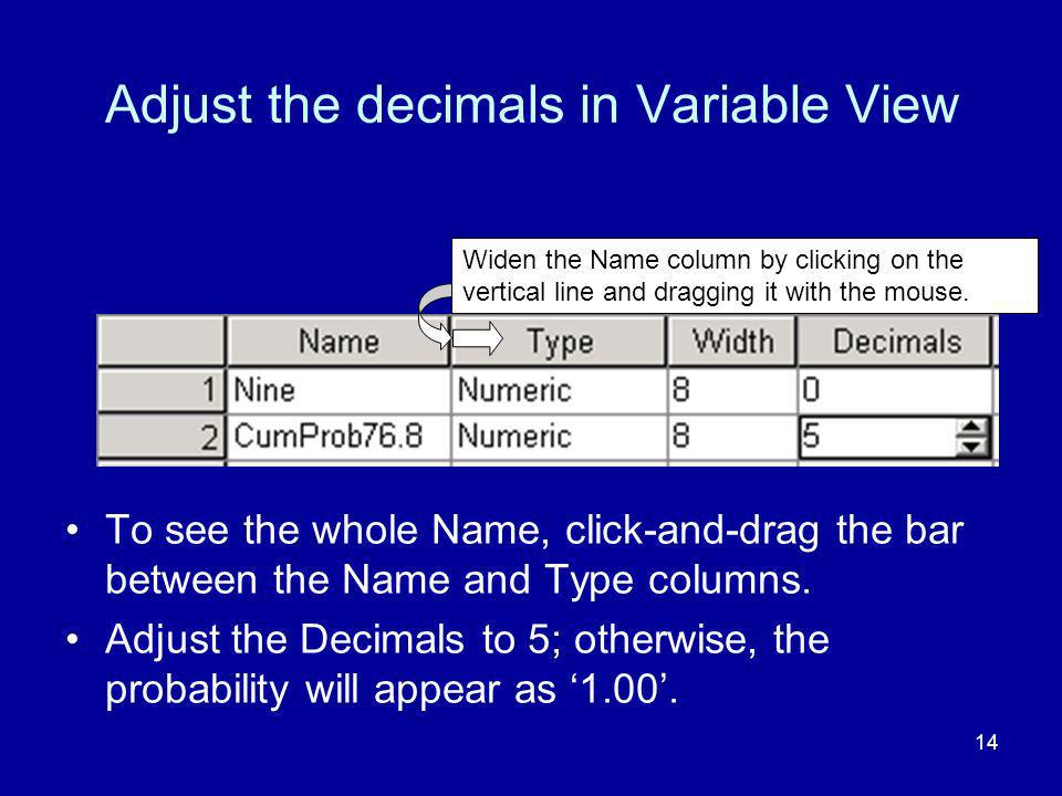 14 Adjust the decimals in Variable View To see the whole Name, click-and-drag the bar between the Name and Type columns.