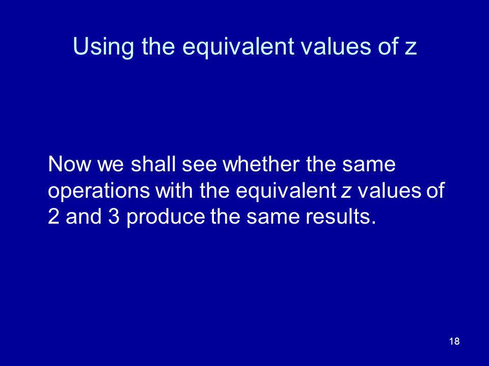 18 Using the equivalent values of z Now we shall see whether the same operations with the equivalent z values of 2 and 3 produce the same results.