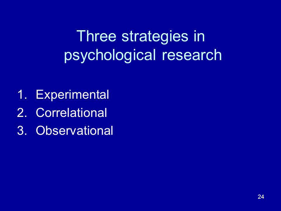 24 Three strategies in psychological research 1.Experimental 2.Correlational 3.Observational