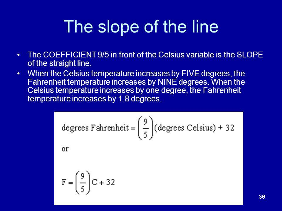 36 The slope of the line The COEFFICIENT 9/5 in front of the Celsius variable is the SLOPE of the straight line.