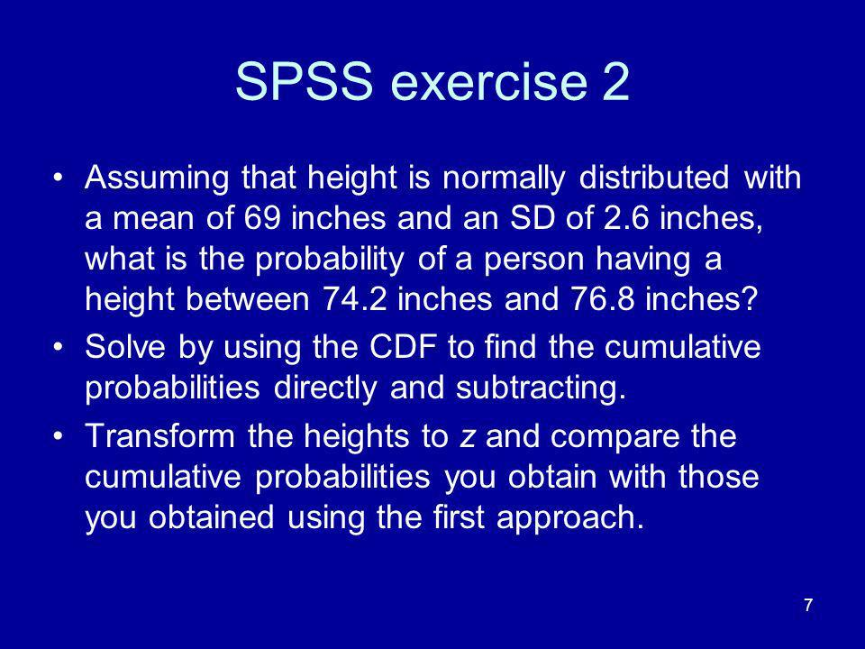 7 SPSS exercise 2 Assuming that height is normally distributed with a mean of 69 inches and an SD of 2.6 inches, what is the probability of a person having a height between 74.2 inches and 76.8 inches.
