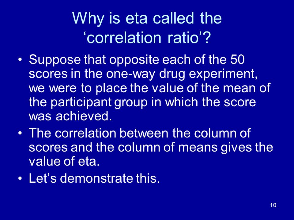 10 Why is eta called the correlation ratio? Suppose that opposite each of the 50 scores in the one-way drug experiment, we were to place the value of