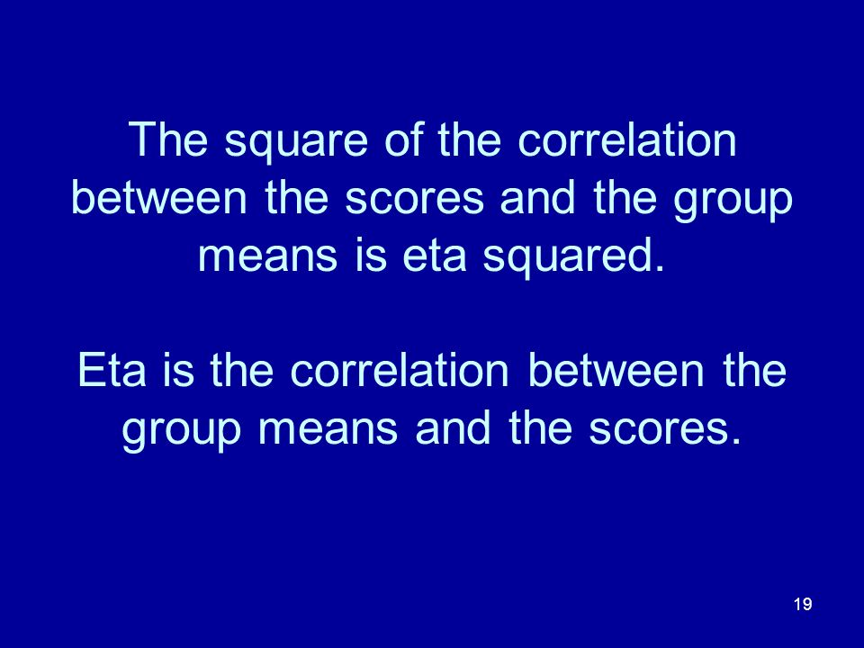 19 The square of the correlation between the scores and the group means is eta squared. Eta is the correlation between the group means and the scores.