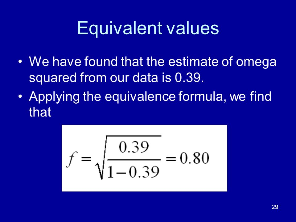 29 Equivalent values We have found that the estimate of omega squared from our data is 0.39. Applying the equivalence formula, we find that