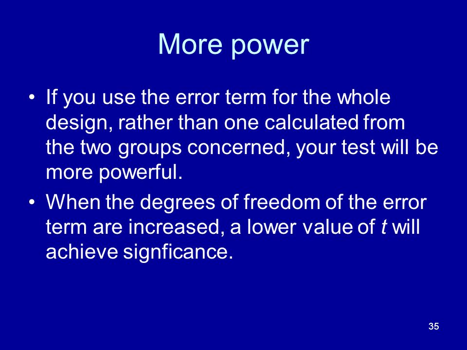35 More power If you use the error term for the whole design, rather than one calculated from the two groups concerned, your test will be more powerfu