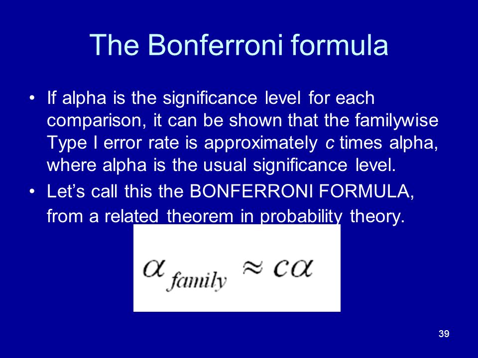 39 The Bonferroni formula If alpha is the significance level for each comparison, it can be shown that the familywise Type I error rate is approximate