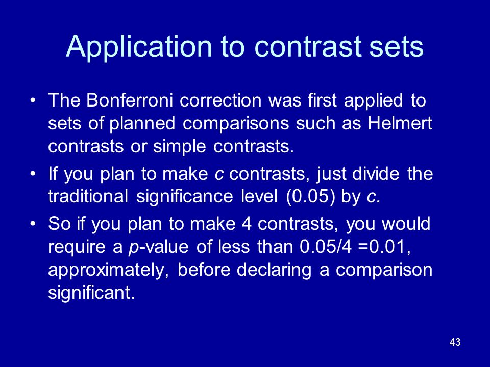 43 Application to contrast sets The Bonferroni correction was first applied to sets of planned comparisons such as Helmert contrasts or simple contras