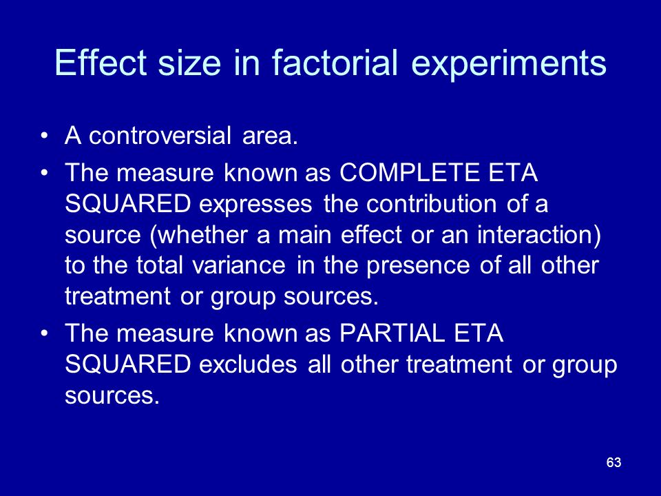 63 Effect size in factorial experiments A controversial area. The measure known as COMPLETE ETA SQUARED expresses the contribution of a source (whethe