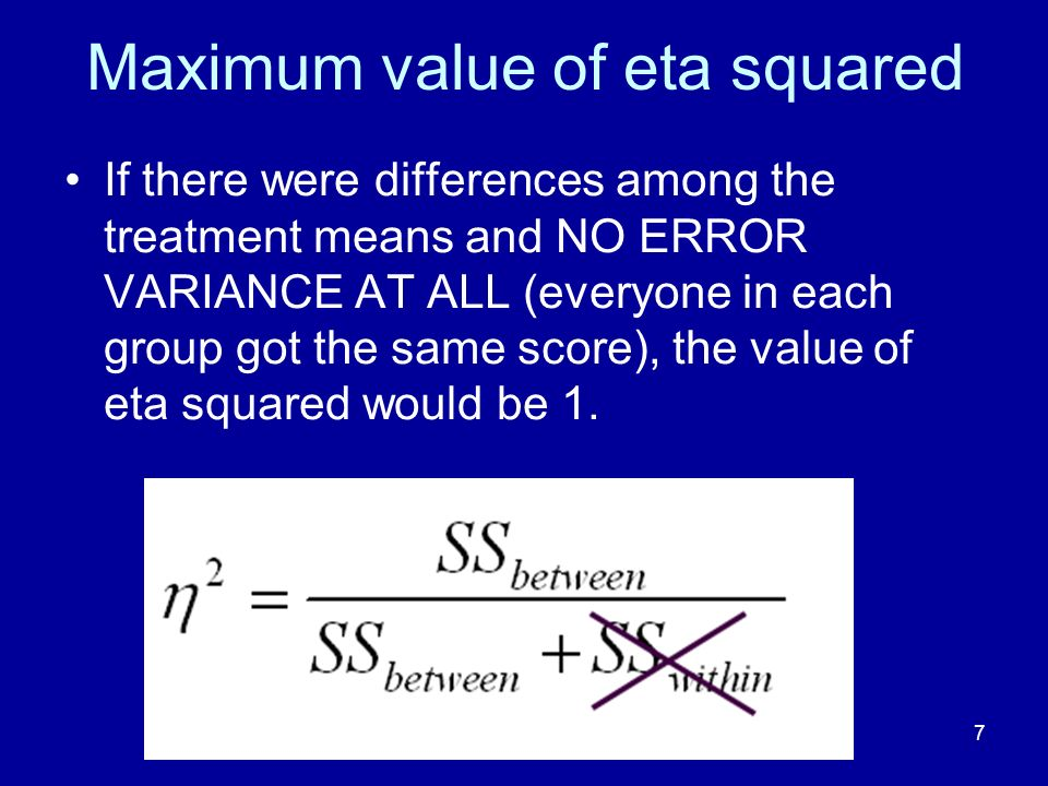 7 Maximum value of eta squared If there were differences among the treatment means and NO ERROR VARIANCE AT ALL (everyone in each group got the same s