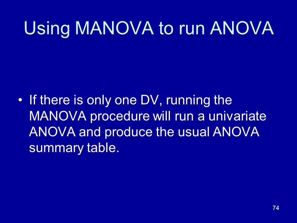 74 Using MANOVA to run ANOVA If there is only one DV, running the MANOVA procedure will run a univariate ANOVA and produce the usual ANOVA summary tab
