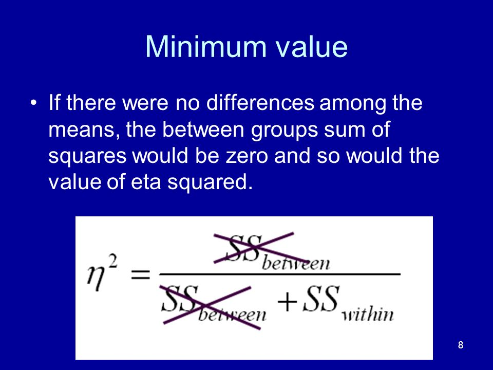 8 Minimum value If there were no differences among the means, the between groups sum of squares would be zero and so would the value of eta squared.