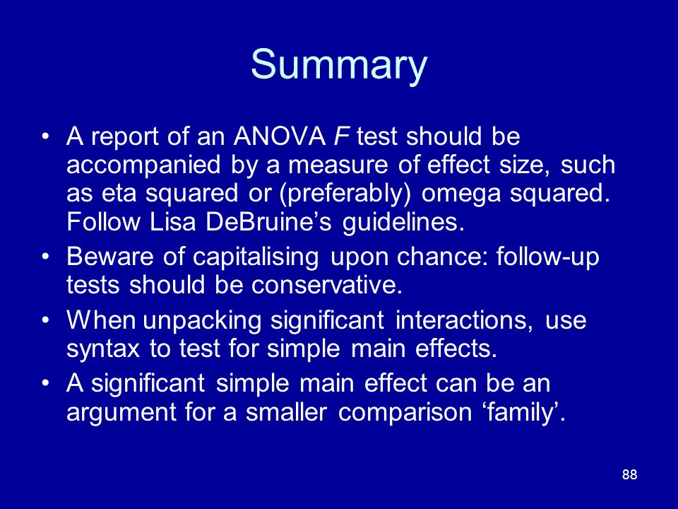 88 Summary A report of an ANOVA F test should be accompanied by a measure of effect size, such as eta squared or (preferably) omega squared. Follow Li