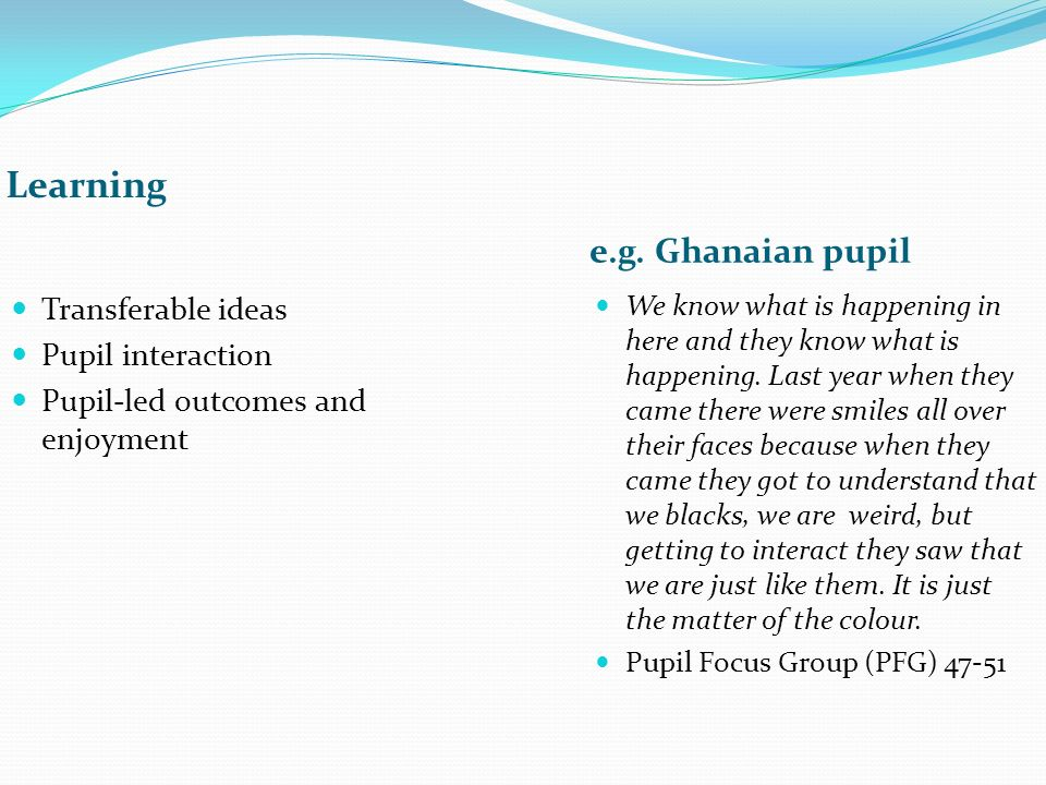 Learning e.g. Ghanaian pupil Transferable ideas Pupil interaction Pupil-led outcomes and enjoyment We know what is happening in here and they know wha