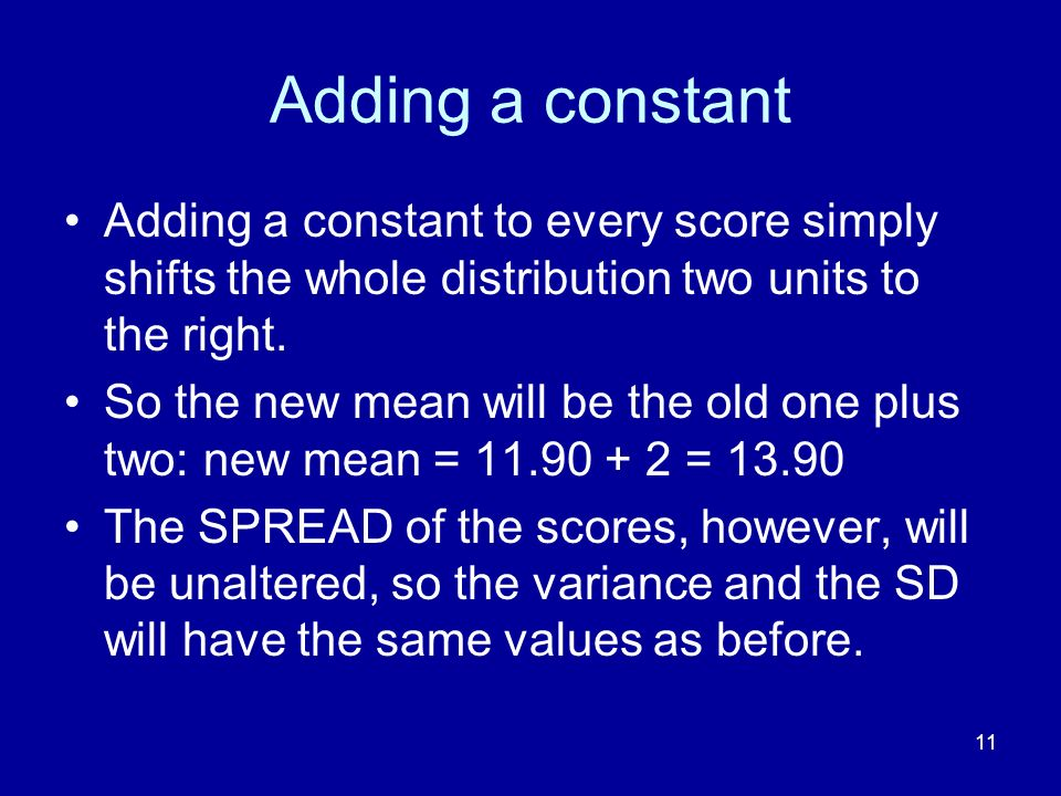 11 Adding a constant Adding a constant to every score simply shifts the whole distribution two units to the right. So the new mean will be the old one