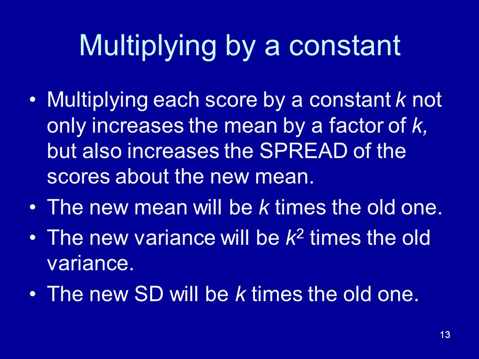 13 Multiplying by a constant Multiplying each score by a constant k not only increases the mean by a factor of k, but also increases the SPREAD of the