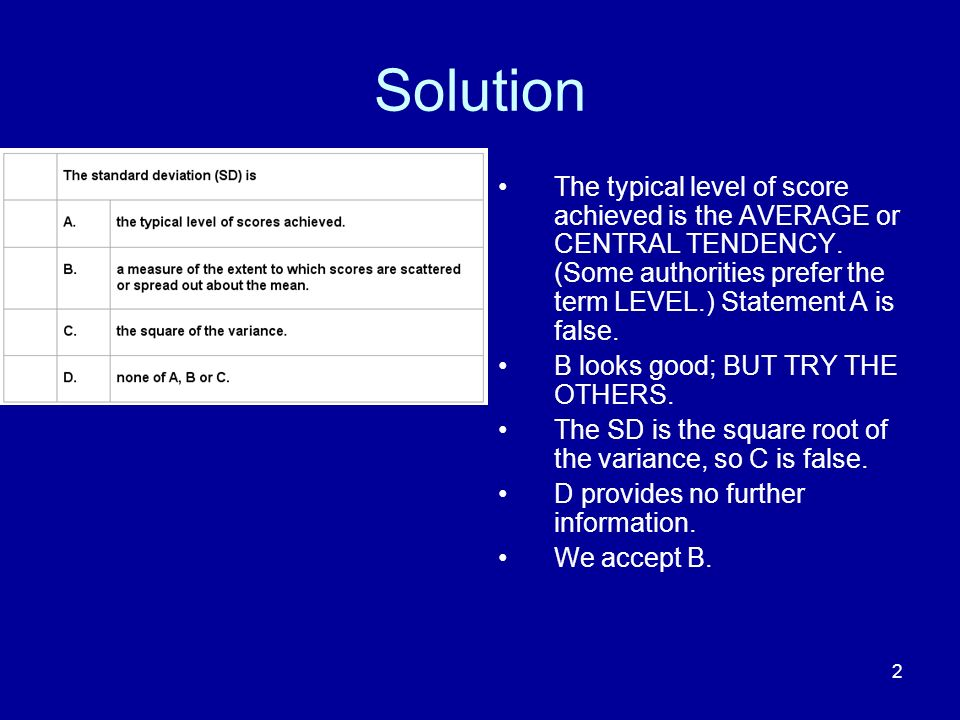 2 Solution The typical level of score achieved is the AVERAGE or CENTRAL TENDENCY. (Some authorities prefer the term LEVEL.) Statement A is false. B l