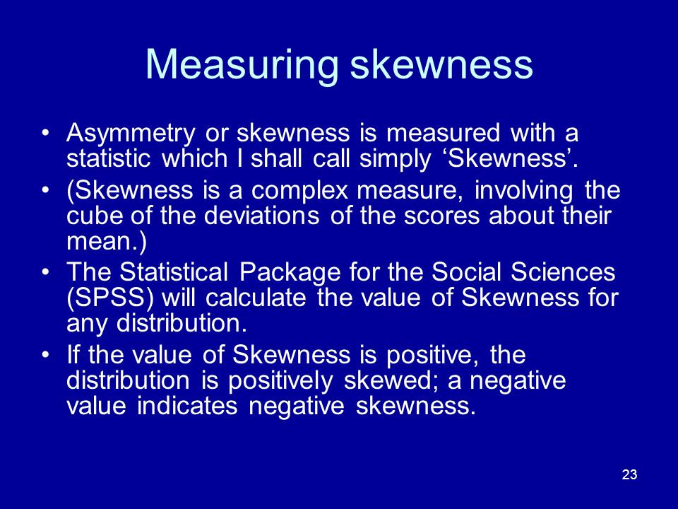 23 Measuring skewness Asymmetry or skewness is measured with a statistic which I shall call simply Skewness. (Skewness is a complex measure, involving