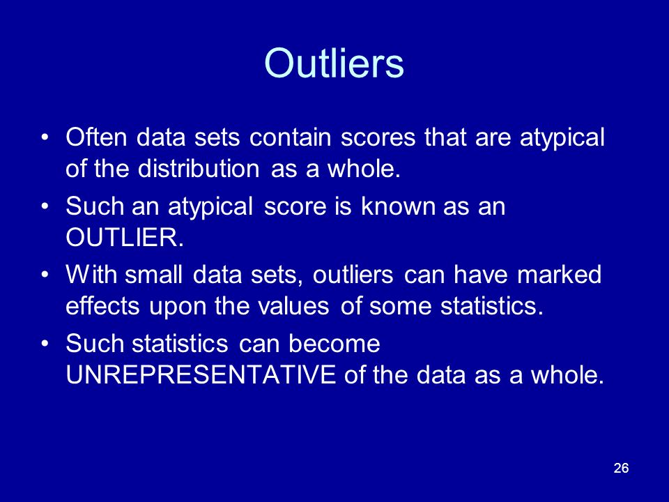 26 Outliers Often data sets contain scores that are atypical of the distribution as a whole. Such an atypical score is known as an OUTLIER. With small