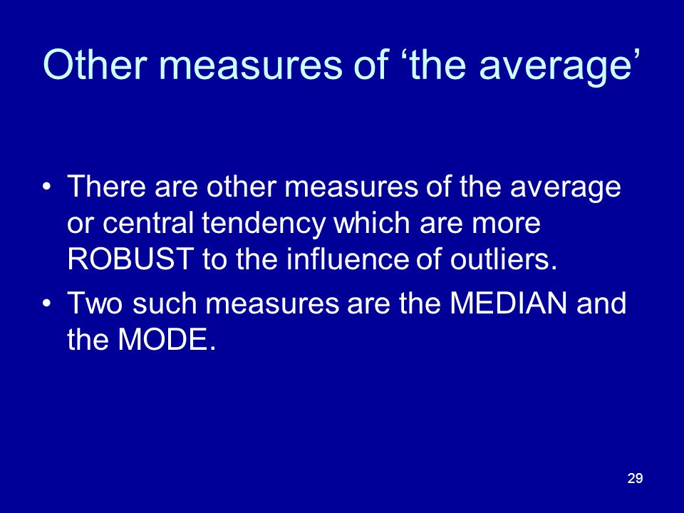 29 Other measures of the average There are other measures of the average or central tendency which are more ROBUST to the influence of outliers. Two s