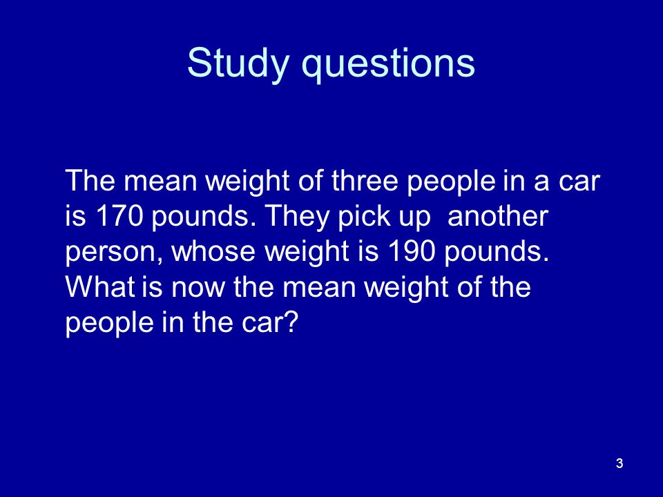 3 Study questions The mean weight of three people in a car is 170 pounds. They pick up another person, whose weight is 190 pounds. What is now the mea