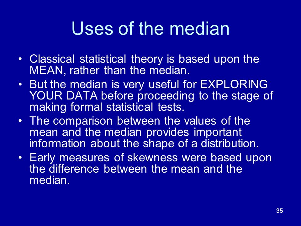 35 Uses of the median Classical statistical theory is based upon the MEAN, rather than the median. But the median is very useful for EXPLORING YOUR DA