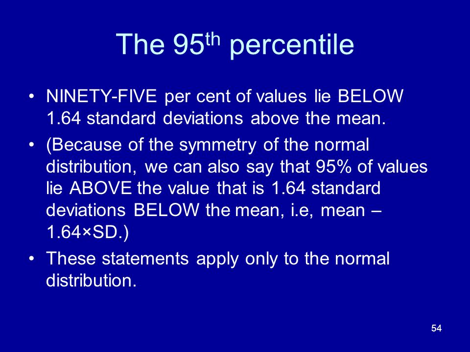 54 The 95 th percentile NINETY-FIVE per cent of values lie BELOW 1.64 standard deviations above the mean. (Because of the symmetry of the normal distr